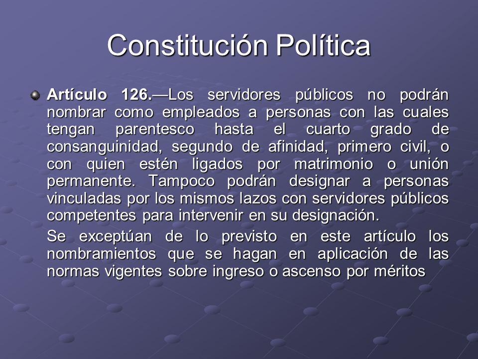 Constitución Política Artículo 126.Los servidores públicos no podrán nombrar como empleados a personas con las cuales tengan parentesco hasta el cuart