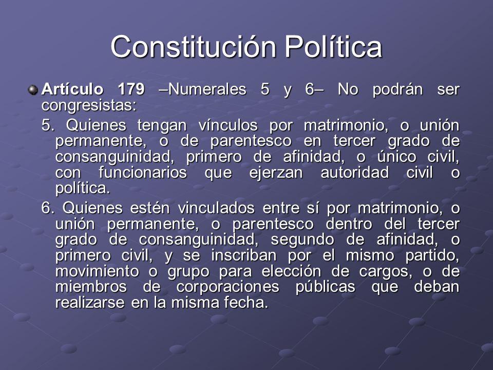 Artículo 179 –Numerales 5 y 6– No podrán ser congresistas: 5. Quienes tengan vínculos por matrimonio, o unión permanente, o de parentesco en tercer gr