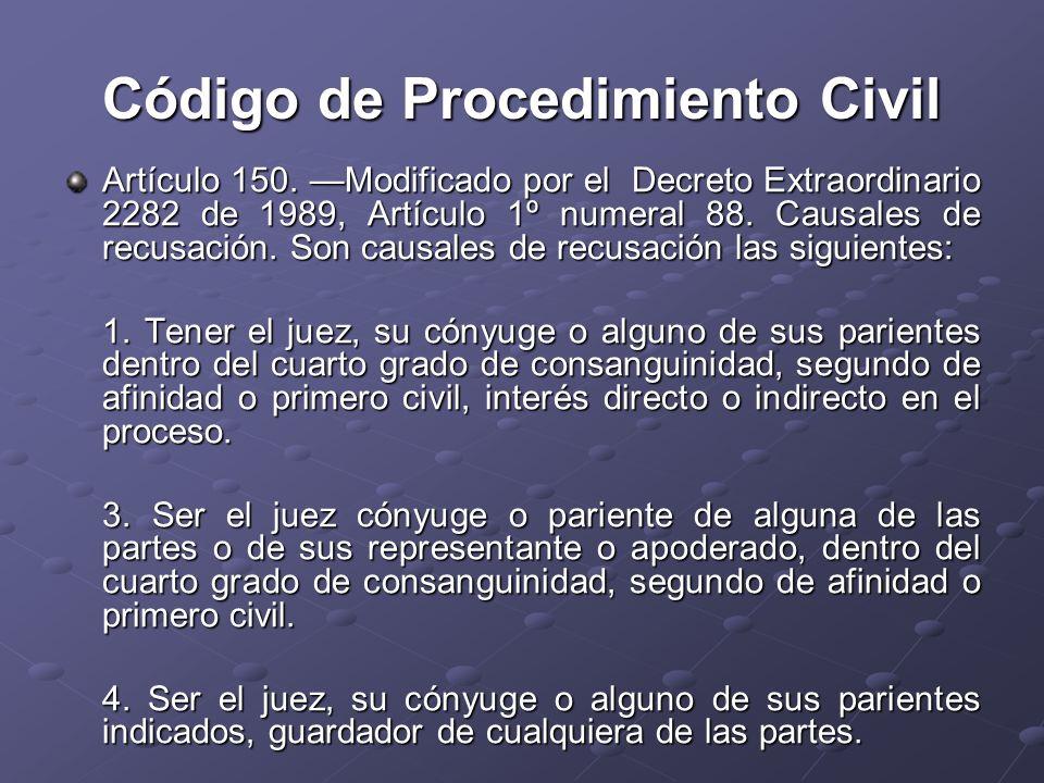 Código de Procedimiento Civil Artículo 150. Modificado por el Decreto Extraordinario 2282 de 1989, Artículo 1º numeral 88. Causales de recusación. Son