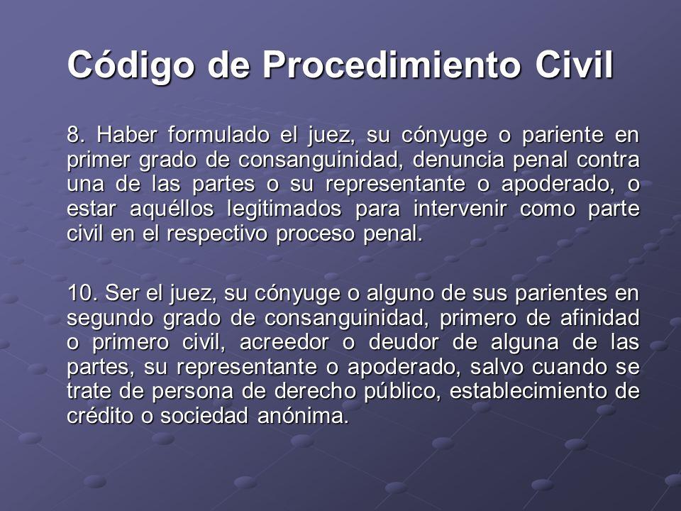 Código de Procedimiento Civil 8. Haber formulado el juez, su cónyuge o pariente en primer grado de consanguinidad, denuncia penal contra una de las pa