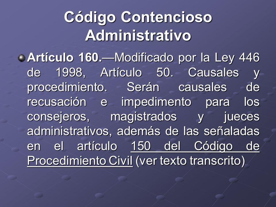 Código Contencioso Administrativo Artículo 160.Modificado por la Ley 446 de 1998, Artículo 50. Causales y procedimiento. Serán causales de recusación