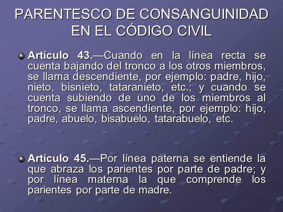 PARENTESCO DE CONSANGUINIDAD EN EL CÓDIGO CIVIL Artículo 43.Cuando en la línea recta se cuenta bajando del tronco a los otros miembros, se llama desce