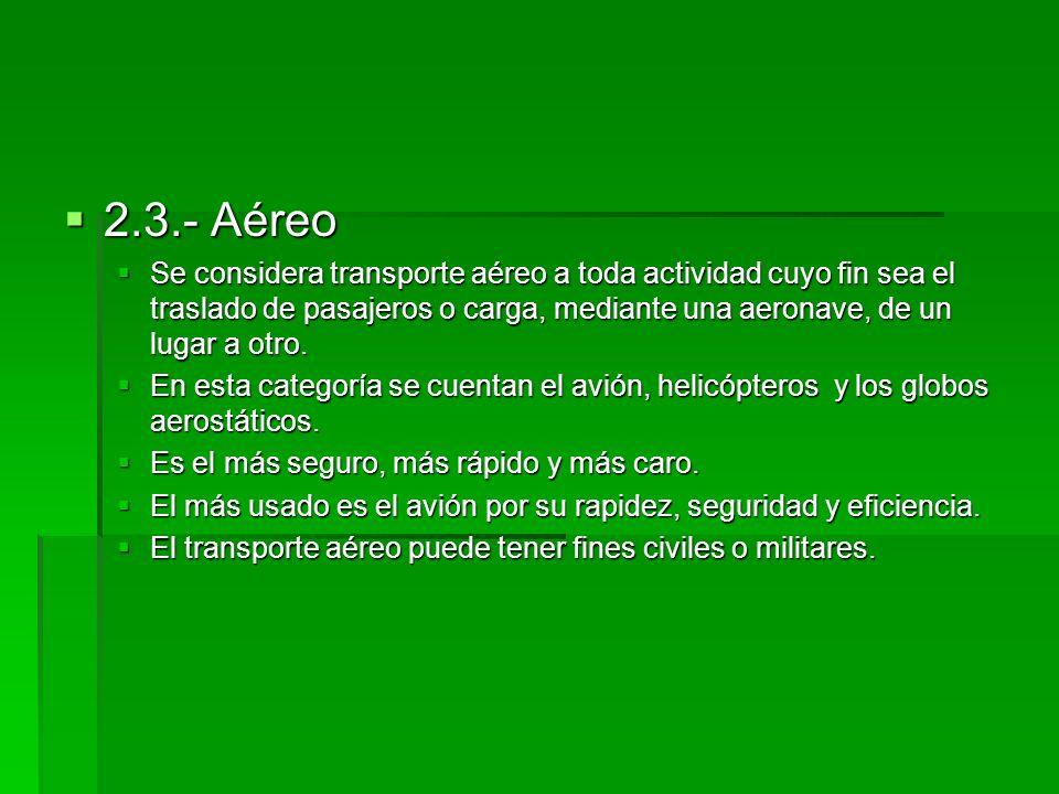 2.3.- Aéreo 2.3.- Aéreo Se considera transporte aéreo a toda actividad cuyo fin sea el traslado de pasajeros o carga, mediante una aeronave, de un lug