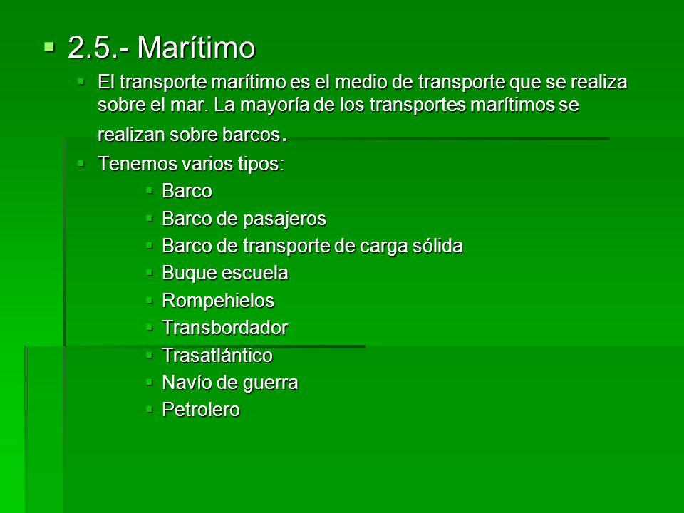 2.5.- Marítimo 2.5.- Marítimo El transporte marítimo es el medio de transporte que se realiza sobre el mar. La mayoría de los transportes marítimos se