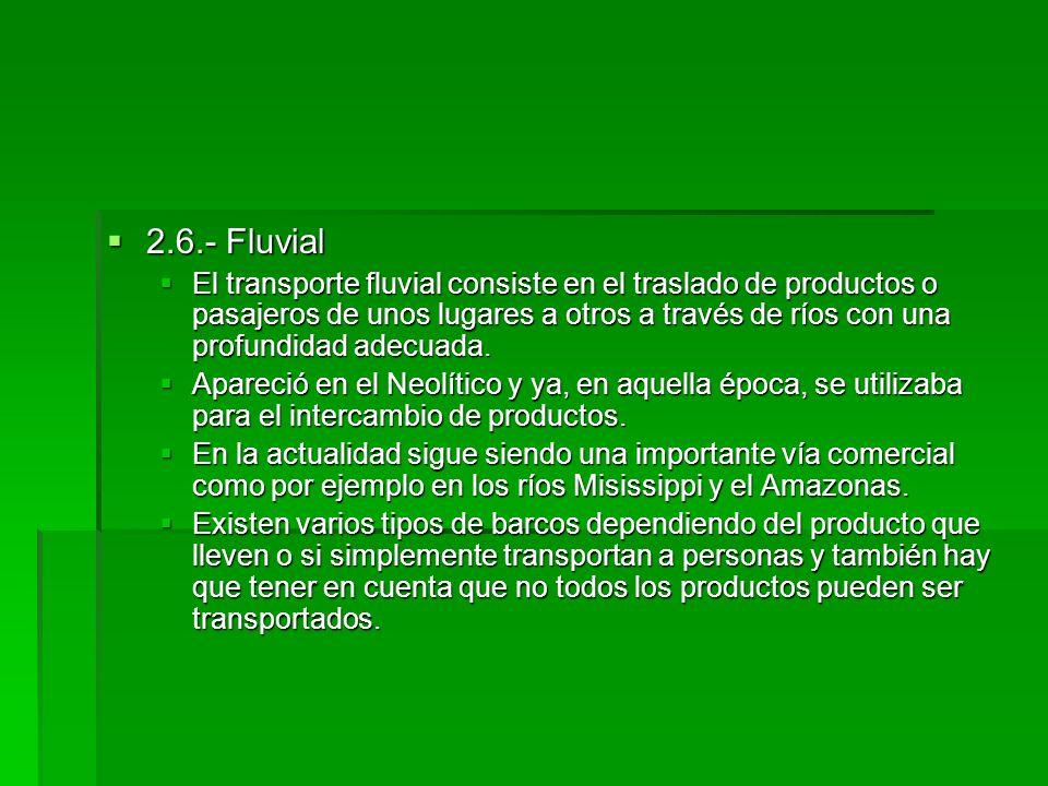 2.6.- Fluvial 2.6.- Fluvial El transporte fluvial consiste en el traslado de productos o pasajeros de unos lugares a otros a través de ríos con una pr
