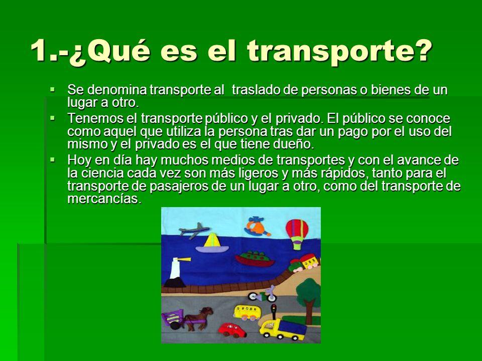 1.-¿Qué es el transporte? Se denomina transporte al traslado de personas o bienes de un lugar a otro. Se denomina transporte al traslado de personas o