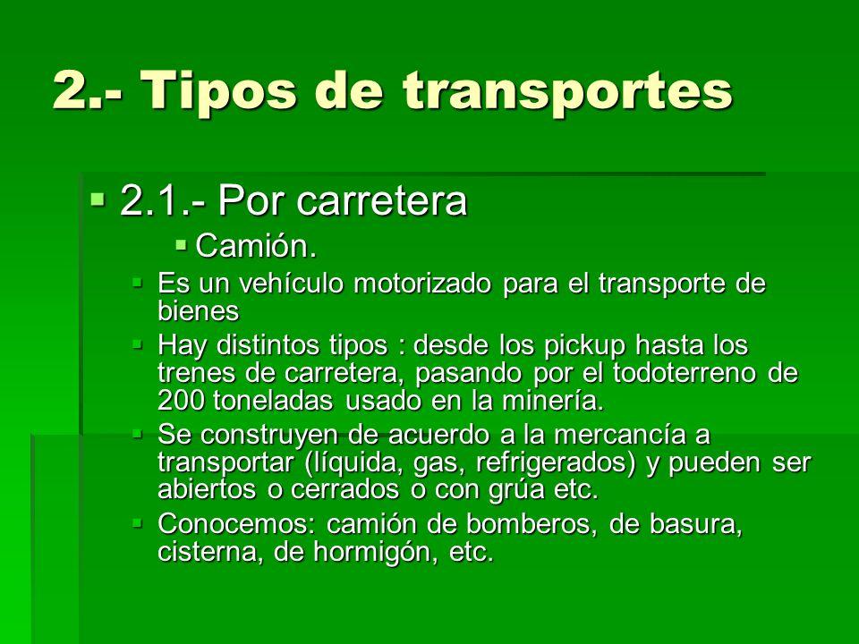 2.- Tipos de transportes 2.1.- Por carretera 2.1.- Por carretera Camión. Camión. Es un vehículo motorizado para el transporte de bienes Es un vehículo