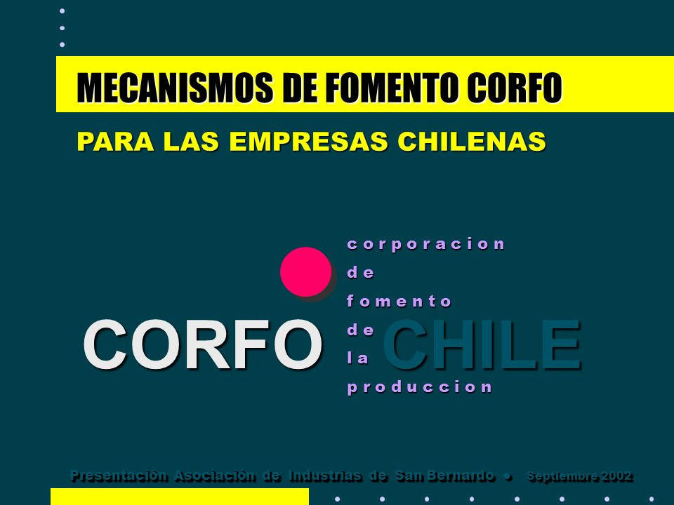 CORFOCHILE CORFO CHILE MECANISMOS DE FOMENTO CORFO PARA LAS EMPRESAS CHILENAS c o r p o r a c i o n d e f o m e n t o d e l a p r o d u c c i o n Pres