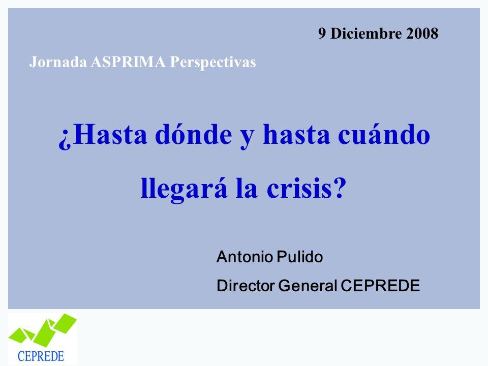 ¿Hasta dónde y hasta cuándo llegará la crisis? Antonio Pulido Director General CEPREDE 9 Diciembre 2008 Jornada ASPRIMA Perspectivas