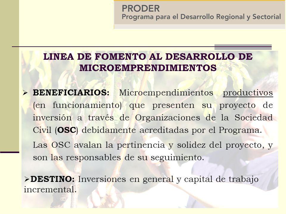 LINEA DE FOMENTO AL DESARROLLO DE MICROEMPRENDIMIENTOS BENEFICIARIOS: Microempendimientos productivos (en funcionamiento) que presenten su proyecto de inversión a través de Organizaciones de la Sociedad Civil ( OSC ) debidamente acreditadas por el Programa.