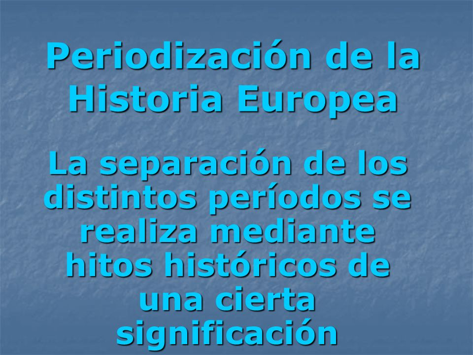 Periodización de la Historia Europea La separación de los distintos períodos se realiza mediante hitos históricos de una cierta significación