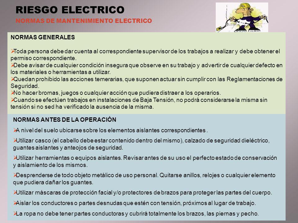 RIESGO ELECTRICO NORMAS DE MANTENIMIENTO ELECTRICO NORMAS GENERALES Toda persona debe dar cuenta al correspondiente supervisor de los trabajos a realizar y debe obtener el permiso correspondiente.