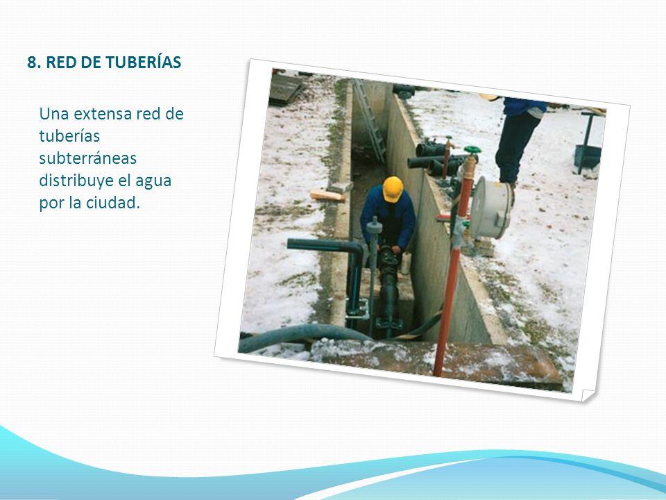 8. RED DE TUBERÍAS Una extensa red de tuberías subterráneas distribuye el agua por la ciudad.