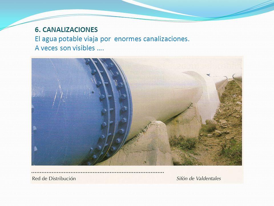 6. CANALIZACIONES El agua potable viaja por enormes canalizaciones. A veces son visibles ….