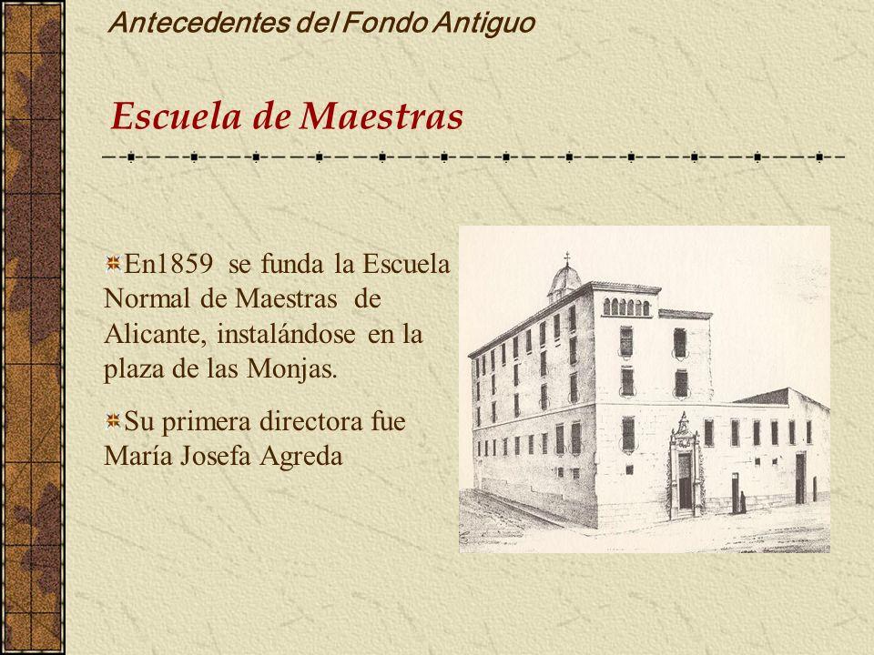Antecedentes del Fondo Antiguo Escuela de Maestras En1859 se funda la Escuela Normal de Maestras de Alicante, instalándose en la plaza de las Monjas.
