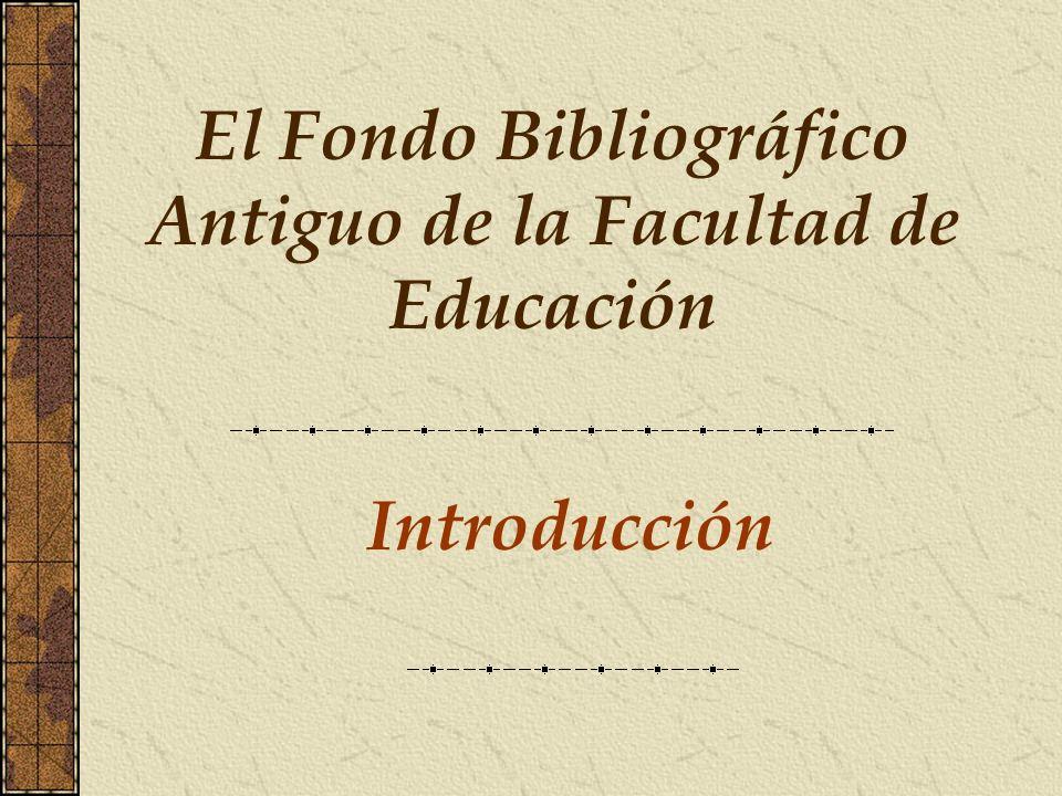 Introducción El Fondo Bibliográfico Antiguo de la Facultad de Educación