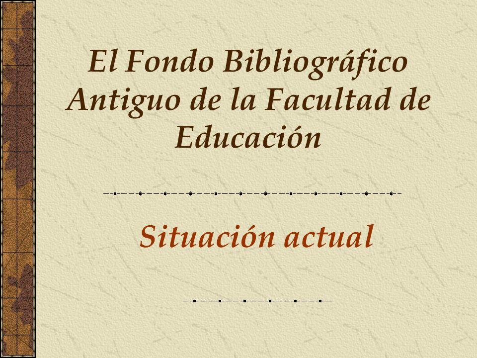 Situación actual El Fondo Bibliográfico Antiguo de la Facultad de Educación