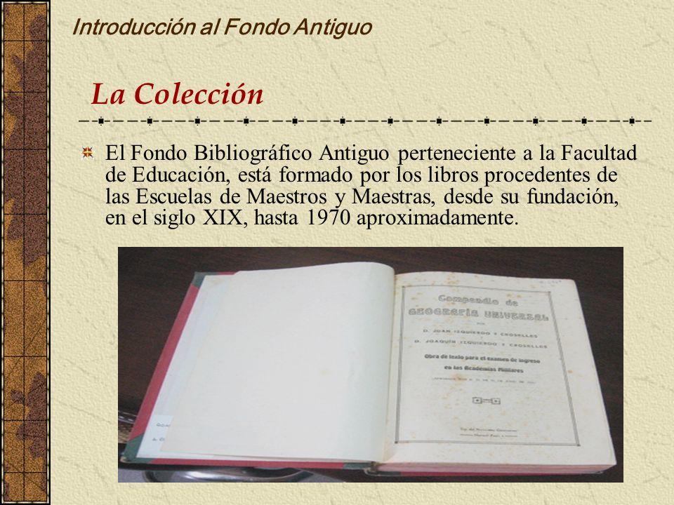 Introducción al Fondo Antiguo El Fondo Bibliográfico Antiguo perteneciente a la Facultad de Educación, está formado por los libros procedentes de las