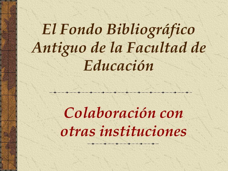 Colaboración con otras instituciones El Fondo Bibliográfico Antiguo de la Facultad de Educación