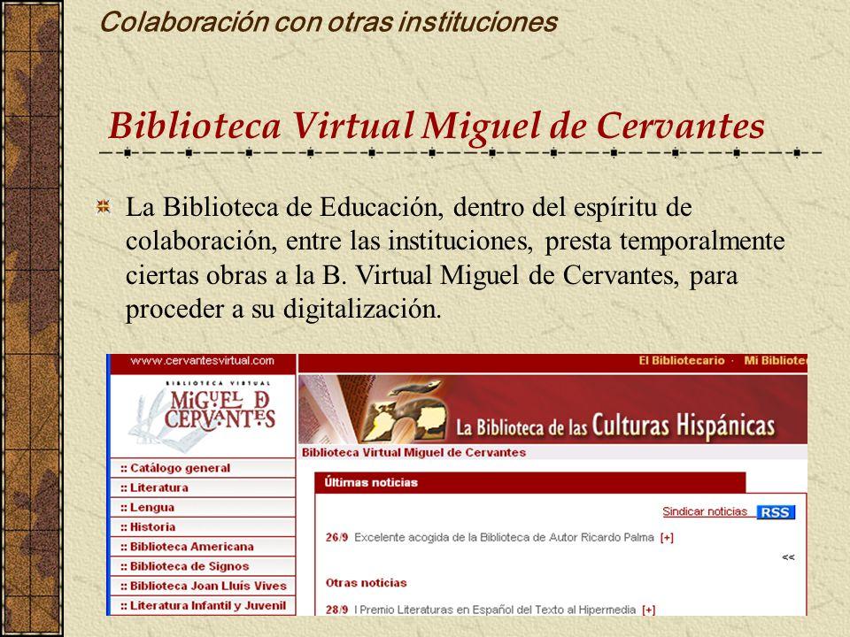Colaboración con otras instituciones Biblioteca Virtual Miguel de Cervantes La Biblioteca de Educación, dentro del espíritu de colaboración, entre las