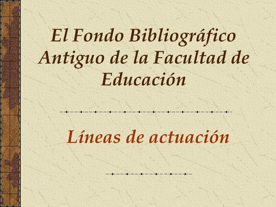 Líneas de actuación El Fondo Bibliográfico Antiguo de la Facultad de Educación