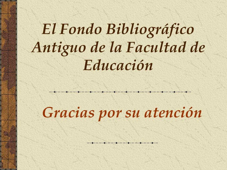 Gracias por su atención El Fondo Bibliográfico Antiguo de la Facultad de Educación