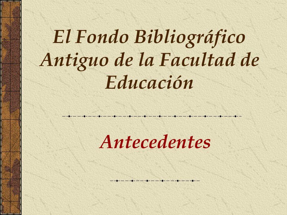 Antecedentes El Fondo Bibliográfico Antiguo de la Facultad de Educación