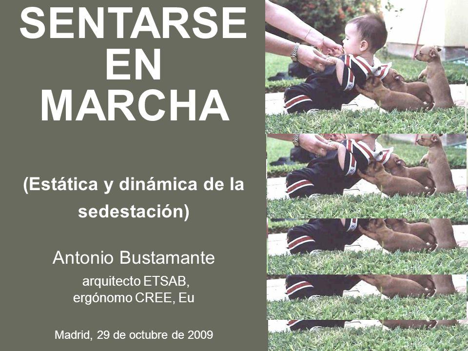 SENTARSE EN MARCHA (Estática y dinámica de la sedestación) Antonio Bustamante arquitecto ETSAB, ergónomo CREE, Eu Madrid, 29 de octubre de 2009