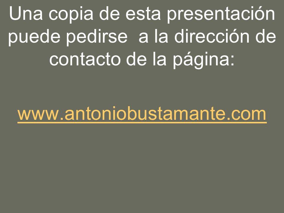 Una copia de esta presentación puede pedirse a la dirección de contacto de la página: www.antoniobustamante.com