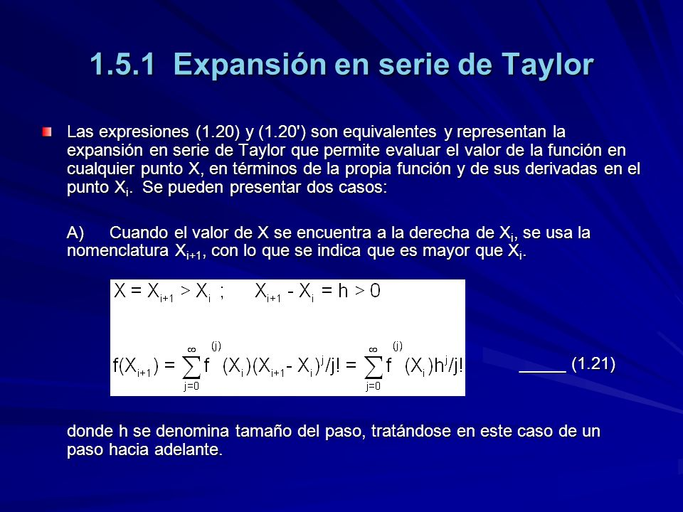 1.5.1 Expansión en serie de Taylor Las expresiones (1.20) y (1.20 ) son equivalentes y representan la expansión en serie de Taylor que permite evaluar el valor de la función en cualquier punto X, en términos de la propia función y de sus derivadas en el punto X i.