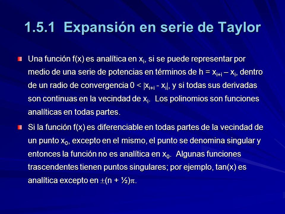 1.5.1 Expansión en serie de Taylor Una función f(x) es analítica en x i, si se puede representar por medio de una serie de potencias en términos de h = x i+i – x i, dentro de un radio de convergencia 0 < x i+i - x i, y si todas sus derivadas son continuas en la vecindad de x i.