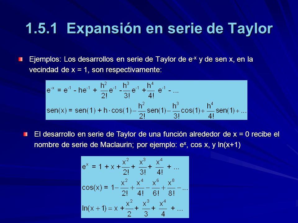 1.5.1 Expansión en serie de Taylor Ejemplos: Los desarrollos en serie de Taylor de e -x y de sen x, en la vecindad de x = 1, son respectivamente: El desarrollo en serie de Taylor de una función alrededor de x = 0 recibe el nombre de serie de Maclaurin; por ejemplo: e x, cos x, y ln(x+1)