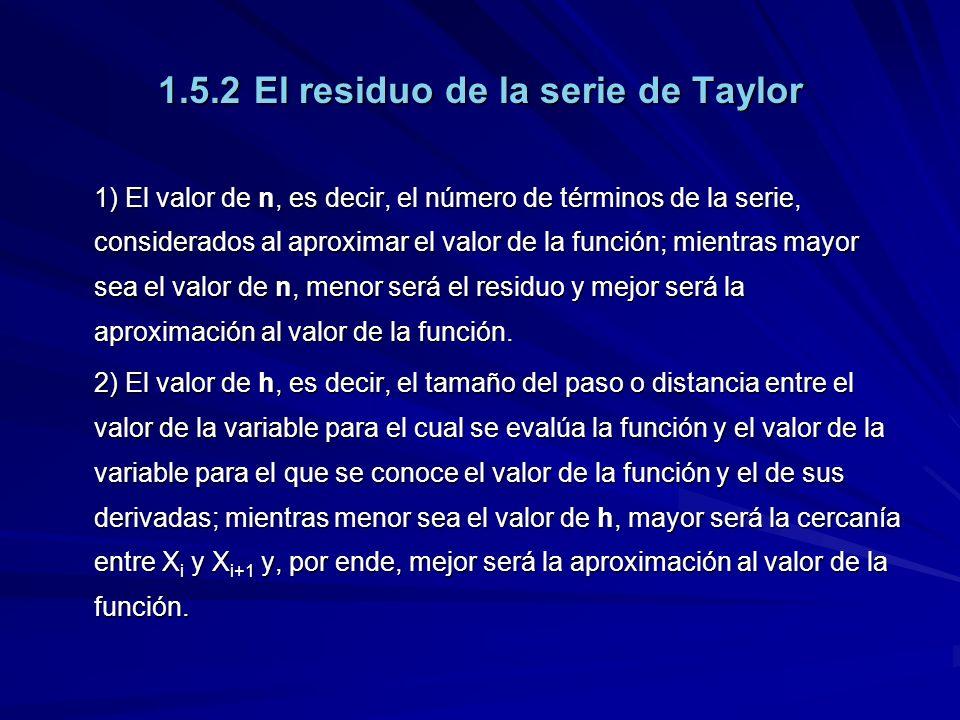 1.5.2El residuo de la serie de Taylor 1) El valor de n, es decir, el número de términos de la serie, considerados al aproximar el valor de la función; mientras mayor sea el valor de n, menor será el residuo y mejor será la aproximación al valor de la función.