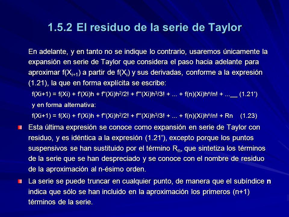 1.5.2El residuo de la serie de Taylor En adelante, y en tanto no se indique lo contrario, usaremos únicamente la expansión en serie de Taylor que considera el paso hacia adelante para aproximar f(X i+1 ) a partir de f(X i ) y sus derivadas, conforme a la expresión (1.21), la que en forma explícita se escribe: f(Xi+1) = f(Xi) + f (Xi)h + f (Xi)h 2 /2.