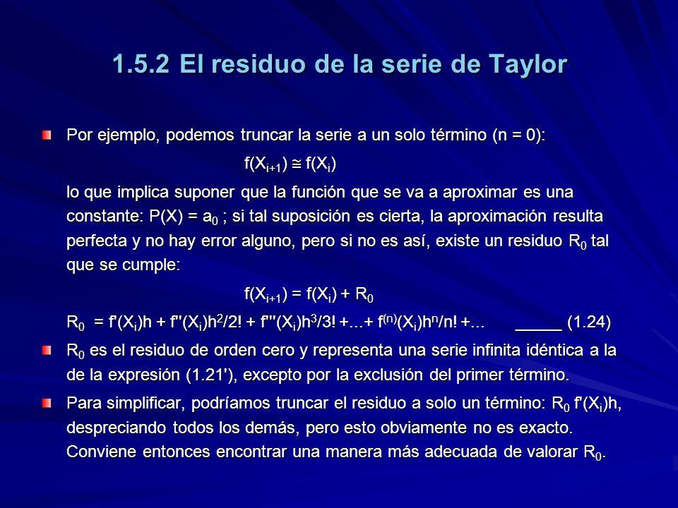 1.5.2El residuo de la serie de Taylor Por ejemplo, podemos truncar la serie a un solo término (n = 0): f(X i+1 ) f(X i ) lo que implica suponer que la función que se va a aproximar es una constante: P(X) = a 0 ; si tal suposición es cierta, la aproximación resulta perfecta y no hay error alguno, pero si no es así, existe un residuo R 0 tal que se cumple: f(X i+1 ) = f(X i ) + R 0 R 0 = f (X i )h + f (X i )h 2 /2.