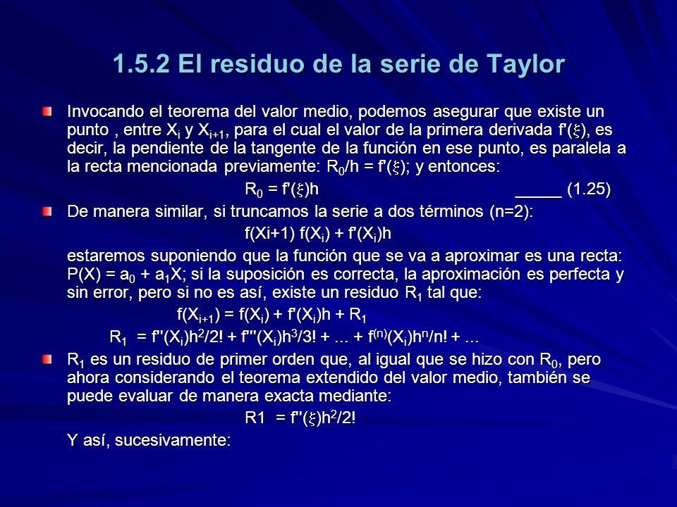 1.5.2 El residuo de la serie de Taylor Invocando el teorema del valor medio, podemos asegurar que existe un punto, entre X i y X i+1, para el cual el valor de la primera derivada f ( ), es decir, la pendiente de la tangente de la función en ese punto, es paralela a la recta mencionada previamente: R 0 /h = f ( ); y entonces: R 0 = f ( )h_____ (1.25) De manera similar, si truncamos la serie a dos términos (n=2): f(Xi+1) f(X i ) + f (X i )h estaremos suponiendo que la función que se va a aproximar es una recta: P(X) = a 0 + a 1 X; si la suposición es correcta, la aproximación es perfecta y sin error, pero si no es así, existe un residuo R 1 tal que: f(X i+1 ) = f(X i ) + f (X i )h + R 1 R 1 = f (X i )h 2 /2.