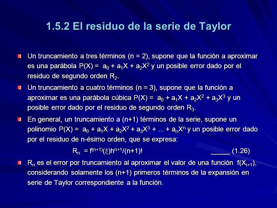 1.5.2 El residuo de la serie de Taylor Un truncamiento a tres términos (n = 2), supone que la función a aproximar es una parábola P(X) = a 0 + a 1 X + a 2 X 2 y un posible error dado por el residuo de segundo orden R 2.