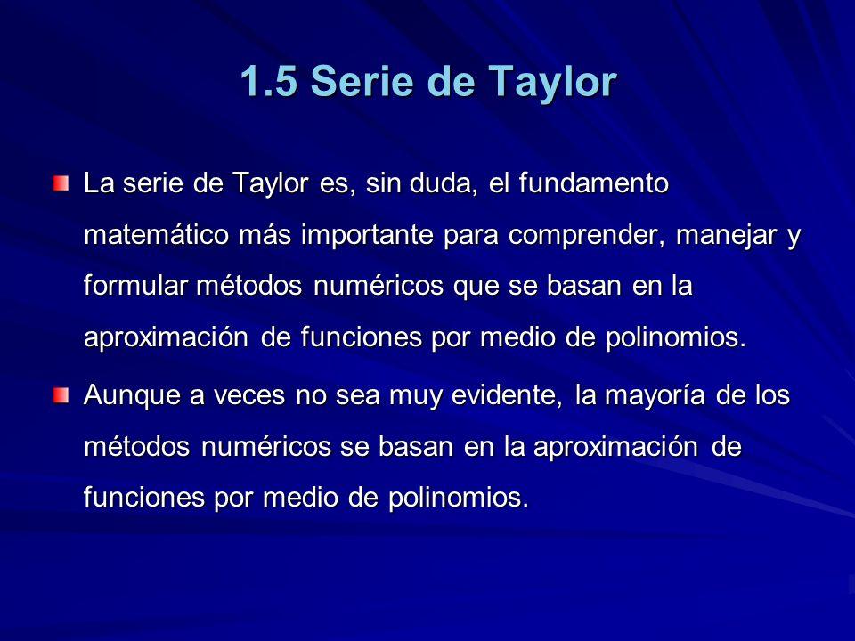 La serie de Taylor es, sin duda, el fundamento matemático más importante para comprender, manejar y formular métodos numéricos que se basan en la aproximación de funciones por medio de polinomios.