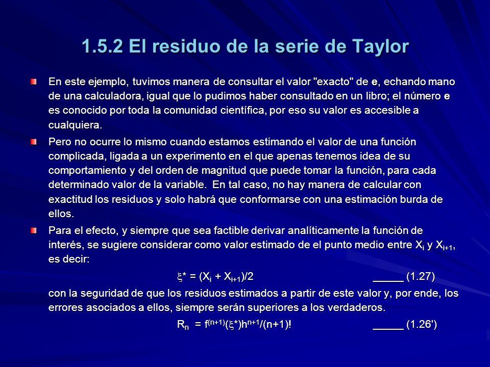 1.5.2 El residuo de la serie de Taylor En este ejemplo, tuvimos manera de consultar el valor exacto de e, echando mano de una calculadora, igual que lo pudimos haber consultado en un libro; el número e es conocido por toda la comunidad científica, por eso su valor es accesible a cualquiera.