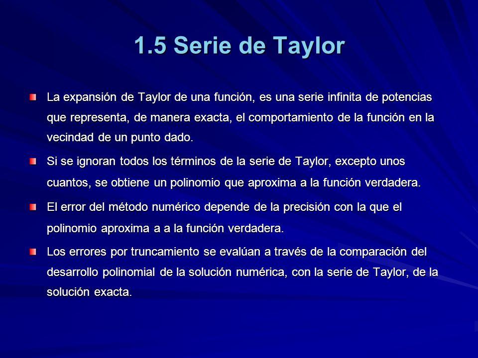 1.5 Serie de Taylor La expansión de Taylor de una función, es una serie infinita de potencias que representa, de manera exacta, el comportamiento de la función en la vecindad de un punto dado.
