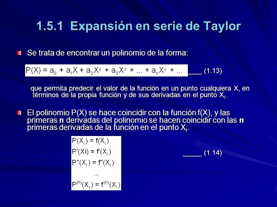 1.5.1 Expansión en serie de Taylor Se trata de encontrar un polinomio de la forma: _____ (1.13) que permita predecir el valor de la función en un punto cualquiera X, en términos de la propia función y de sus derivadas en el punto X i.