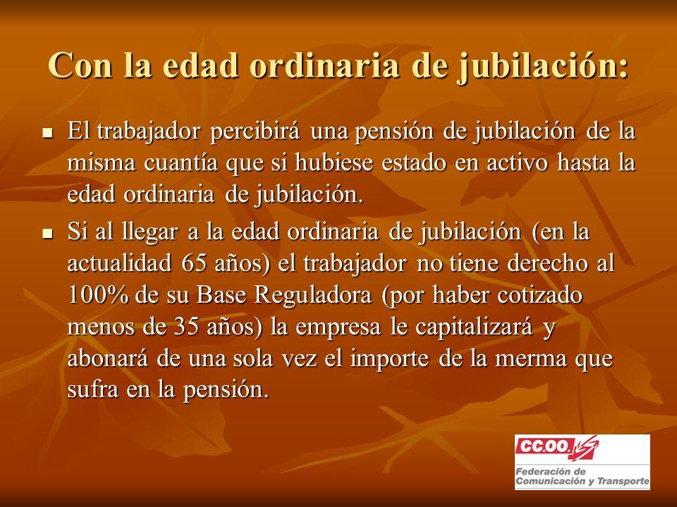 Con la edad ordinaria de jubilación: El trabajador percibirá una pensión de jubilación de la misma cuantía que si hubiese estado en activo hasta la edad ordinaria de jubilación.