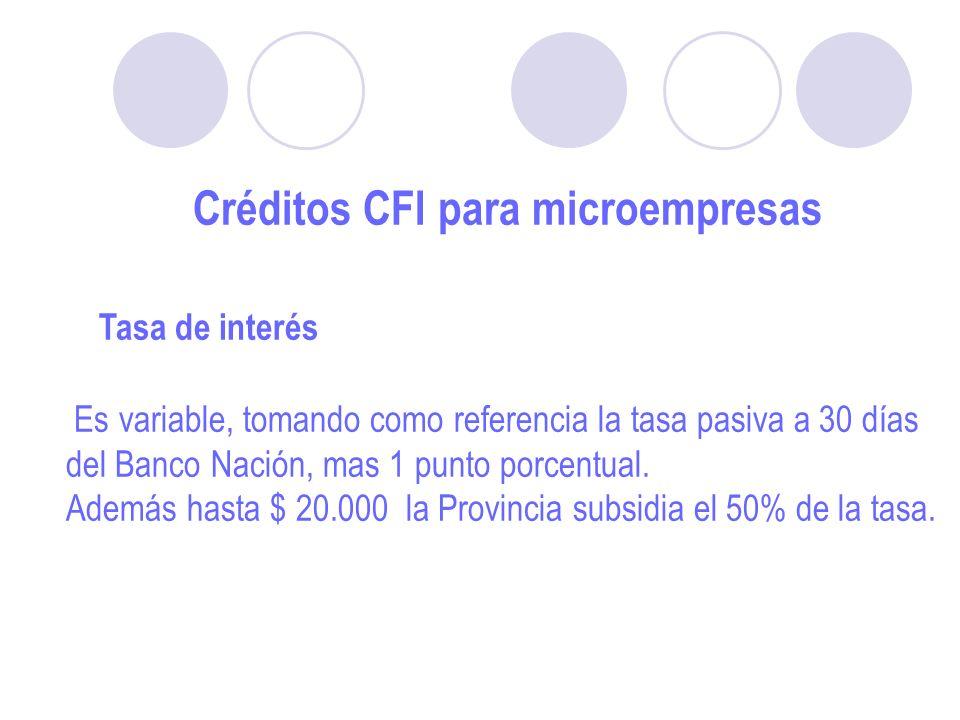Créditos CFI para microempresas Tasa de interés Es variable, tomando como referencia la tasa pasiva a 30 días del Banco Nación, mas 1 punto porcentual.