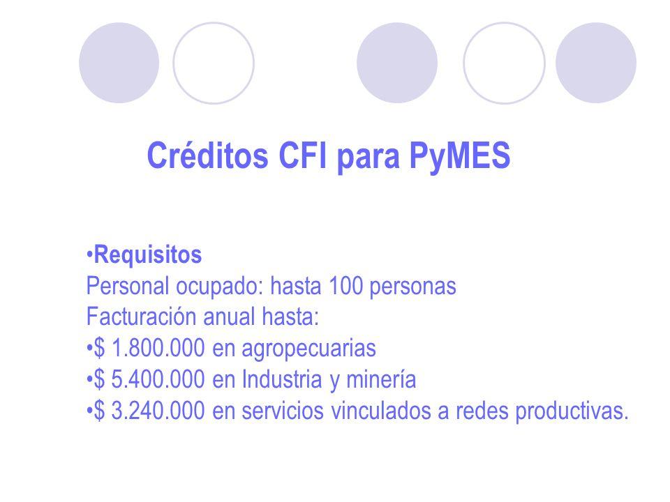 Créditos CFI para PyMES Requisitos Personal ocupado: hasta 100 personas Facturación anual hasta: $ 1.800.000 en agropecuarias $ 5.400.000 en Industria y minería $ 3.240.000 en servicios vinculados a redes productivas.