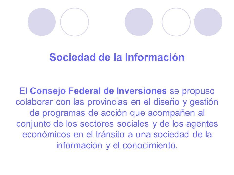 Sociedad de la Información El Consejo Federal de Inversiones se propuso colaborar con las provincias en el diseño y gestión de programas de acción que acompañen al conjunto de los sectores sociales y de los agentes económicos en el tránsito a una sociedad de la información y el conocimiento.