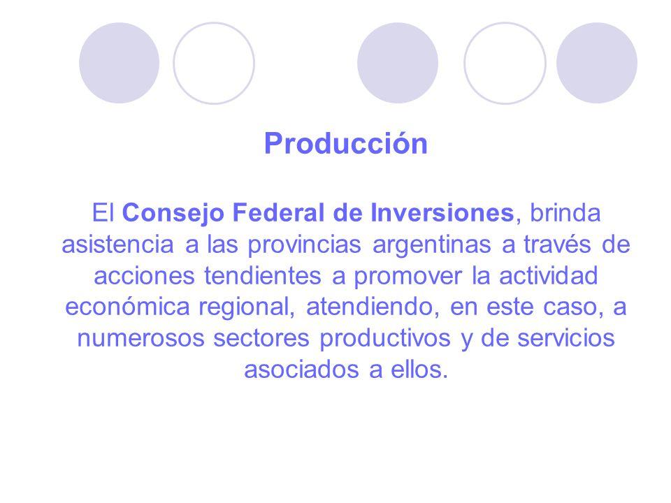 Producción El Consejo Federal de Inversiones, brinda asistencia a las provincias argentinas a través de acciones tendientes a promover la actividad económica regional, atendiendo, en este caso, a numerosos sectores productivos y de servicios asociados a ellos.