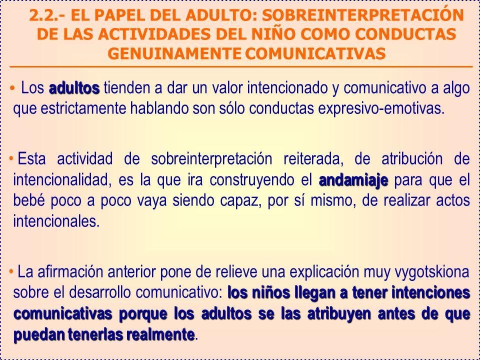 2.2.- EL PAPEL DEL ADULTO: SOBREINTERPRETACIÓN DE LAS ACTIVIDADES DEL NIÑO COMO CONDUCTAS GENUINAMENTE COMUNICATIVAS adultos Los adultos tienden a dar un valor intencionado y comunicativo a algo que estrictamente hablando son sólo conductas expresivo-emotivas.
