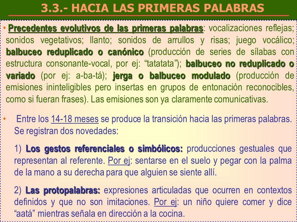 3.3.- HACIA LAS PRIMERAS PALABRAS Precedentes evolutivos de las primeras palabras balbuceo reduplicado o canónico balbuceo no reduplicado o variadojerga o balbuceo modulado Precedentes evolutivos de las primeras palabras : vocalizaciones reflejas; sonidos vegetativos; llanto; sonidos de arrullos y risas; juego vocálico; balbuceo reduplicado o canónico (producción de series de sílabas con estructura consonante-vocal, por ej: tatatata); balbuceo no reduplicado o variado (por ej: a-ba-tá); jerga o balbuceo modulado (producción de emisiones ininteligibles pero insertas en grupos de entonación reconocibles, como si fueran frases).