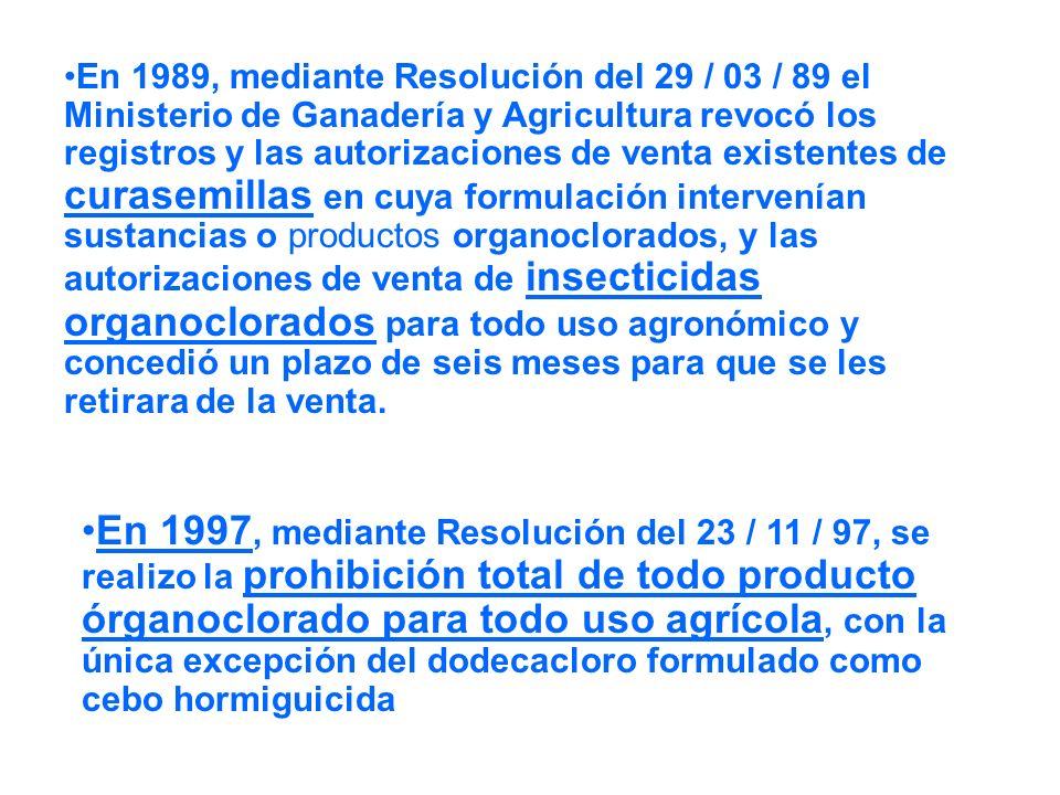 En 1989, mediante Resolución del 29 / 03 / 89 el Ministerio de Ganadería y Agricultura revocó los registros y las autorizaciones de venta existentes de curasemillas en cuya formulación intervenían sustancias o productos organoclorados, y las autorizaciones de venta de insecticidas organoclorados para todo uso agronómico y concedió un plazo de seis meses para que se les retirara de la venta.