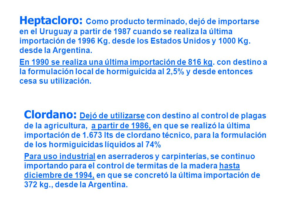 Clordano: Dejó de utilizarse con destino al control de plagas de la agricultura, a partir de 1986, en que se realizó la última importación de 1.673 lts de clordano técnico, para la formulación de los hormiguicidas líquidos al 74% Para uso industrial en aserraderos y carpinterías, se continuo importando para el control de termitas de la madera hasta diciembre de 1994, en que se concretó la última importación de 372 kg., desde la Argentina.